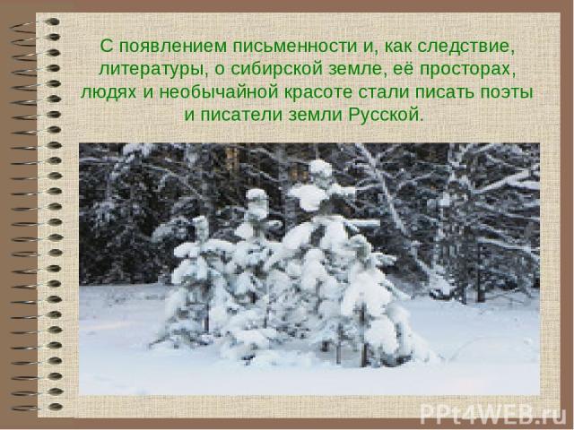 С появлением письменности и, как следствие, литературы, о сибирской земле, её просторах, людях и необычайной красоте стали писать поэты и писатели земли Русской.