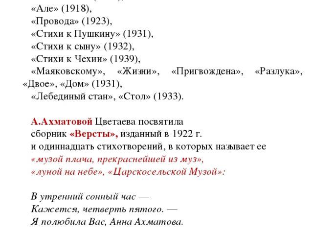 Стихотворения Цветаевой группируются в циклы: «Стихи о Москве» (1916), «Стихи к Блоку» (1916), «Ахматовой» (1916), «Але» (1918), «Провода» (1923), «Стихи к Пушкину» (1931), «Стихи к сыну» (1932), «Стихи к Чехии» (1939), «Маяковскому», «Жизни», «Приг…