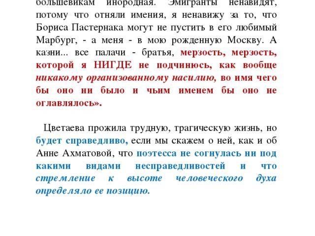О свободе творческого духа Цветаевой, о неприятии ею насилия над человеком свидетельствует ее письмо к известному критику Ю. Иваску от 4 апреля 1932 года: «моя ненависть к большевикам инородная. Эмигранты ненавидят, потому что отняли имения, я ненав…