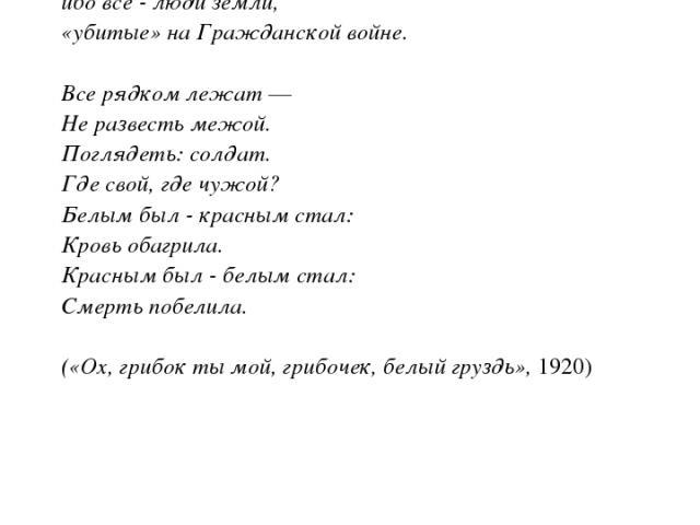 Белому движению Цветаева посвятила цикл стихотворений «Лебединый стан» (1920), в котором хотела воспеть «белое движение», но доминантой стихотворений стал страстный протест против войны, злобы, насилия. «Белые», «красные» - для нее «на одно лицо», и…