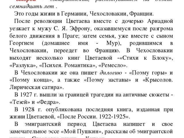 Хронологически жизненный и творческий путь М. И. Цветаевой можно разделить на три периода: первый - тридцатилетний период жизни в России; второй - эмигрантский, растянувшийся на долгие семнадцать лет . Это годы жизни в Германии, Чехословакии, Франци…