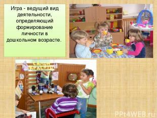 Игра - ведущий вид деятельности, определяющий формирование личности в дошкольном