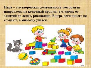 . Игра – это творческая деятельность, которая не направлена на конечный продукт