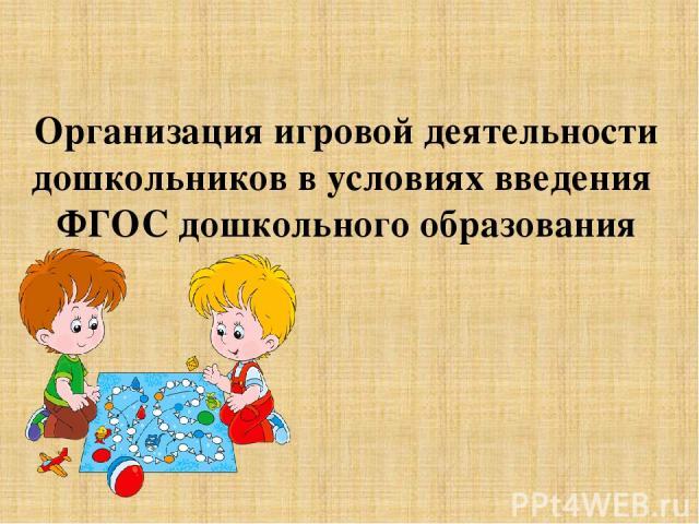 Организация игровой деятельности дошкольников в условиях введения ФГОС дошкольного образования