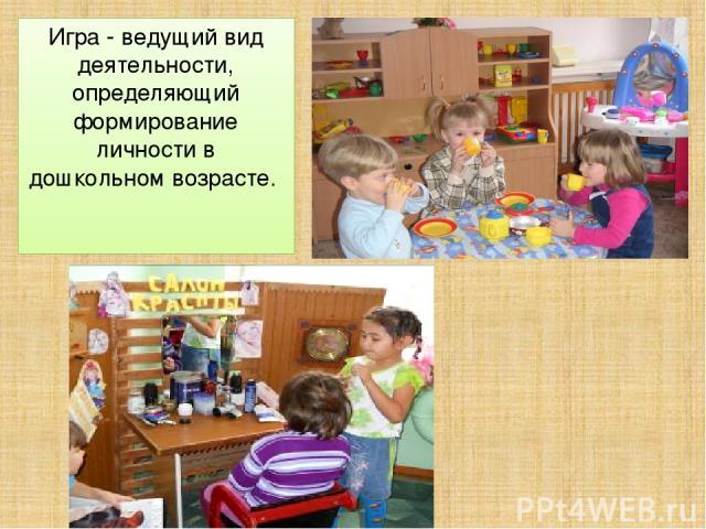 Игра - ведущий вид деятельности, определяющий формирование личности в дошкольном возрасте.
