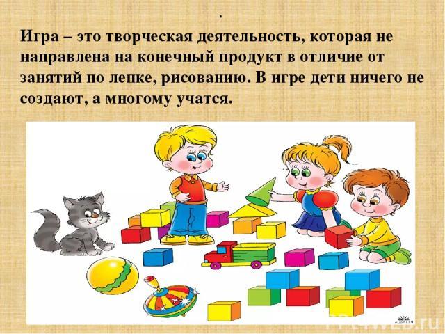. Игра – это творческая деятельность, которая не направлена на конечный продукт в отличие от занятий по лепке, рисованию. В игре дети ничего не создают, а многому учатся.