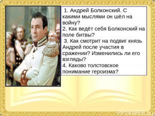 1. Андрей Болконский. С какими мыслями он шёл на войну? 2. Как ведёт себя Болкон