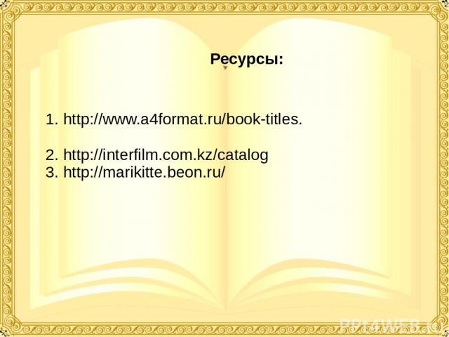 Ресурсы: 1. http://www.a4format.ru/book-titles. 2. http://interfilm.com.kz/catalog 3. http://marikitte.beon.ru/