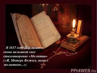 В 1837 году Лермонтов снова называет свое стихотворение «Молитва» («Я, Матерь Бо