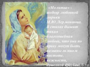 «Молитва» - шедевр любовной лирики М.Ю.Лермонтова. В стихах дышит такая благогов