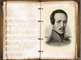 Стихотворения-молитвы М.Ю.Лермонтова отражают противоречивость его религиозных в