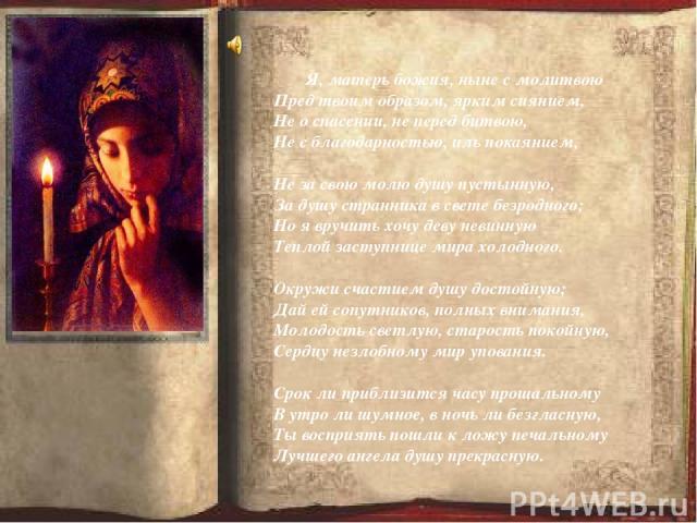 Я, матерь божия, ныне с молитвою Пред твоим образом, ярким сиянием, Не о спасении, не перед битвою, Не с благодарностью, иль покаянием, Не за свою молю душу пустынную, За душу странника в свете безродного; Но я вручить хочу деву невинную Теплой заст…