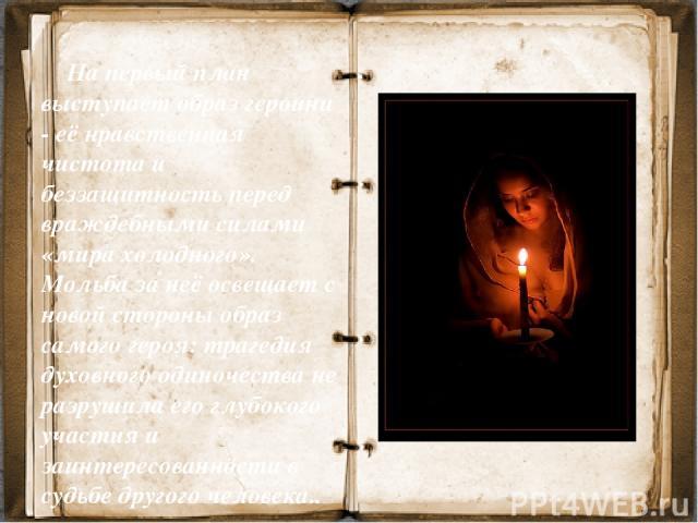 На первый план выступает образ героини - её нравственная чистота и беззащитность перед враждебными силами «мира холодного». Мольба за неё освещает с новой стороны образ самого героя: трагедия духовного одиночества не разрушила его глубокого участия …