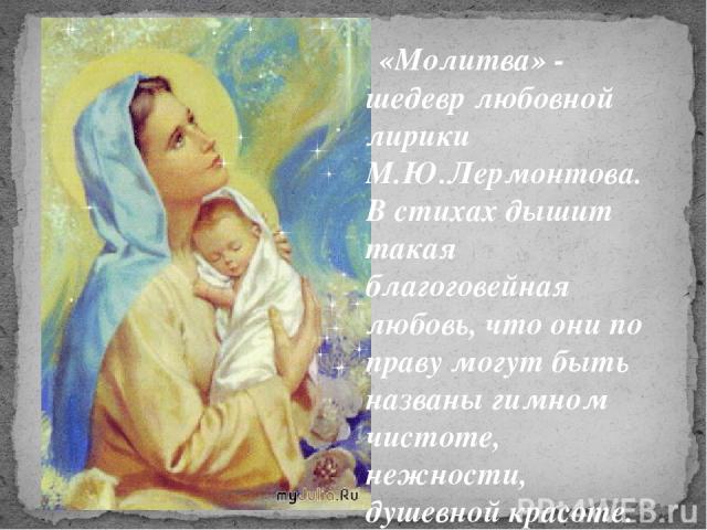 «Молитва» - шедевр любовной лирики М.Ю.Лермонтова. В стихах дышит такая благоговейная любовь, что они по праву могут быть названы гимном чистоте, нежности, душевной красоте.