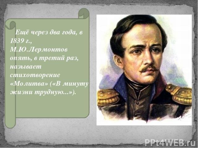 Ещё через два года, в 1839 г., М.Ю.Лермонтов опять, в третий раз, называет стихотворение «Молитва» («В минуту жизни трудную...»).
