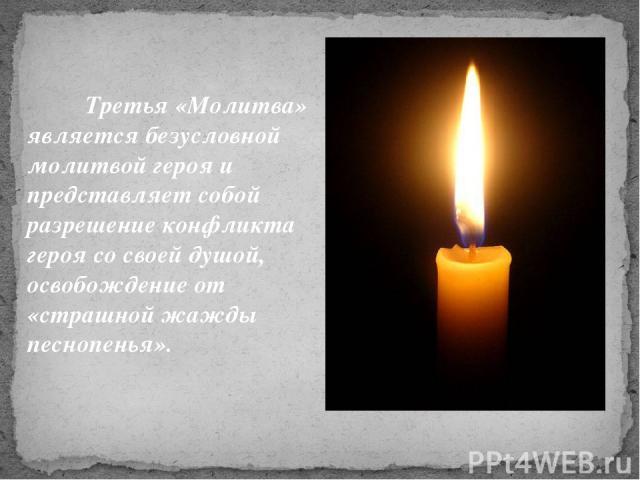 Третья «Молитва» является безусловной молитвой героя и представляет собой разрешение конфликта героя со своей душой, освобождение от «страшной жажды песнопенья».