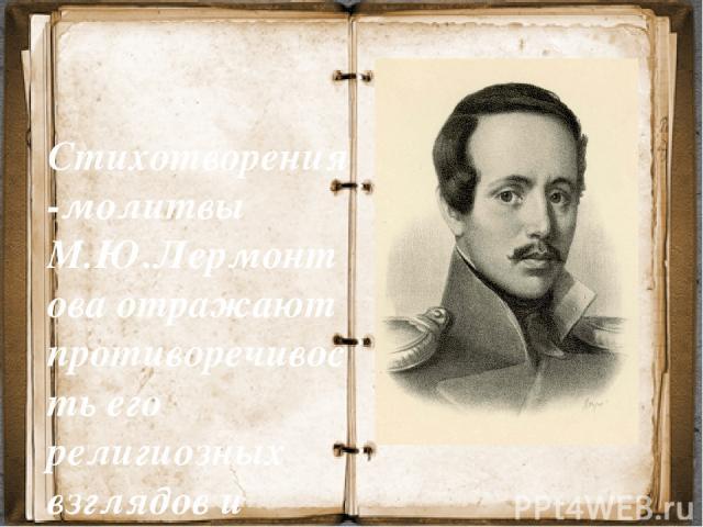 Стихотворения-молитвы М.Ю.Лермонтова отражают противоречивость его религиозных взглядов и отличаются своеобразием авторской позиции.