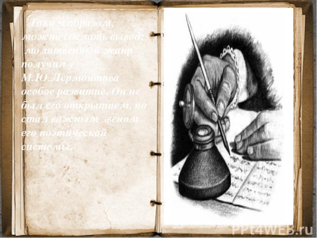 Таким образом, можно сделать вывод: молитвенный жанр получил у М.Ю.Лермонтова особое развитие. Он не был его открытием, но стал важным звеном его поэтической системы.