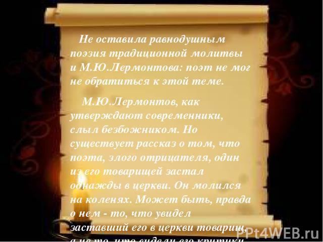 Не оставила равнодушным поэзия традиционной молитвы и М.Ю.Лермонтова: поэт не мог не обратиться к этой теме. М.Ю.Лермонтов, как утверждают современники, слыл безбожником. Но существует рассказ о том, что поэта, злого отрицателя, один из его товарище…