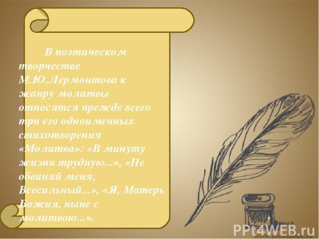 В поэтическом творчестве М.Ю.Лермонтова к жанру молитвы относятся прежде всего три его одноименных стихотворения «Молитва»: «В минуту жизни трудную...», «Не обвиняй меня, Всесильный...», «Я, Матерь Божия, ныне с молитвою...».