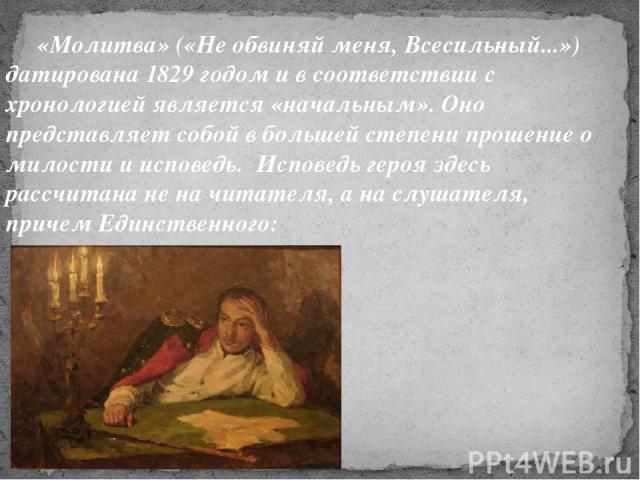 «Молитва» («Не обвиняй меня, Всесильный...») датирована 1829 годом и в соответствии с хронологией является «начальным». Оно представляет собой в большей степени прошение о милости и исповедь. Исповедь героя здесь рассчитана не на читателя, а на слуш…