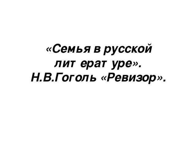 «Семья в русской литературе». Н.В.Гоголь «Ревизор».
