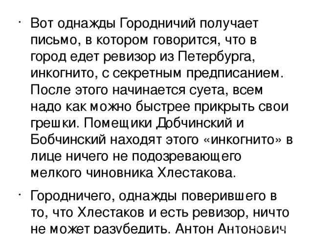 Вот однажды Городничий получает письмо, в котором говорится, что в город едет ревизор из Петербурга, инкогнито, с секретным предписанием. После этого начинается суета, всем надо как можно быстрее прикрыть свои грешки. Помещики Добчинский и Бобчински…