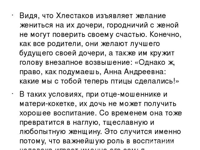 Видя, что Хлестаков изъявляет желание жениться на их дочери, городничий с женой не могут поверить своему счастью. Конечно, как все родители, они желают лучшего будущего своей дочери, а также им кружит голову внезапное возвышение: «Однако ж, право, к…