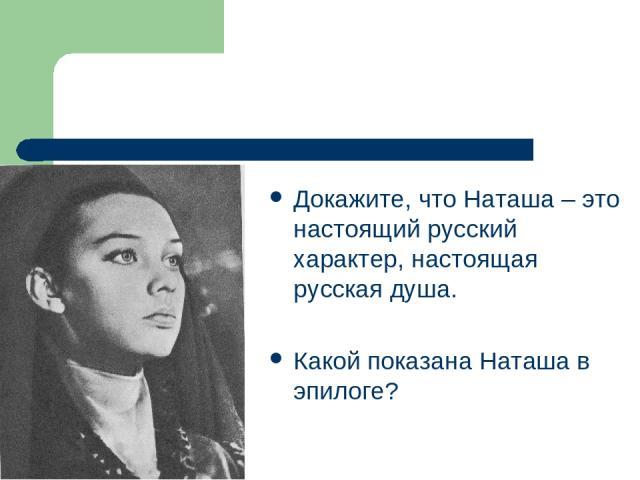 Докажите, что Наташа – это настоящий русский характер, настоящая русская душа. Какой показана Наташа в эпилоге?
