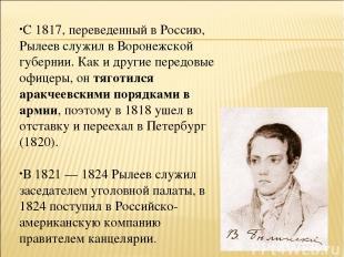 С 1817, переведенный в Россию, Рылеев служил в Воронежской губернии. Как и други