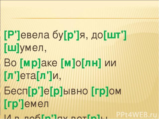 [Р']евела бу[р']я, до[шт'] [ш]умел, Во [мр]аке [м]о[лн] ии [л']ета[л']и, Бесп[р']е[р]ывно [гр]ом [гр']емел И в деб[р']ях вет[р]ы бу[ш]евали.