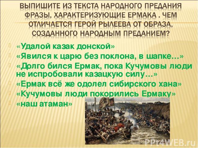 «Удалой казак донской» «Явился к царю без поклона, в шапке…» «Долго бился Ермак, пока Кучумовы люди не испробовали казацкую силу…» «Ермак всё же одолел сибирского хана» «Кучумовы люди покорились Ермаку» «наш атаман»