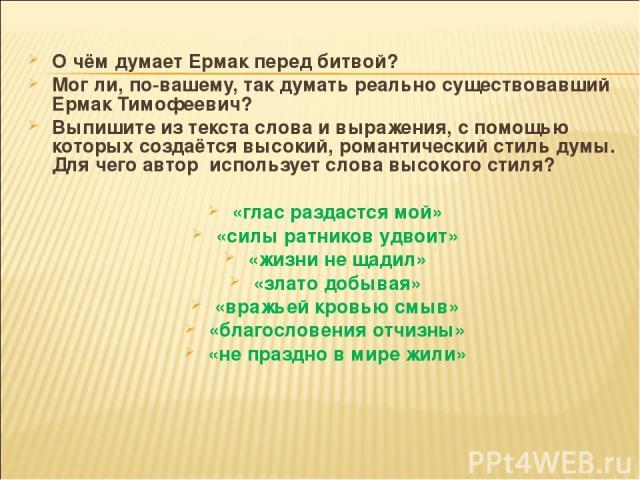 О чём думает Ермак перед битвой? Мог ли, по-вашему, так думать реально существовавший Ермак Тимофеевич? Выпишите из текста слова и выражения, с помощью которых создаётся высокий, романтический стиль думы. Для чего автор использует слова высокого сти…