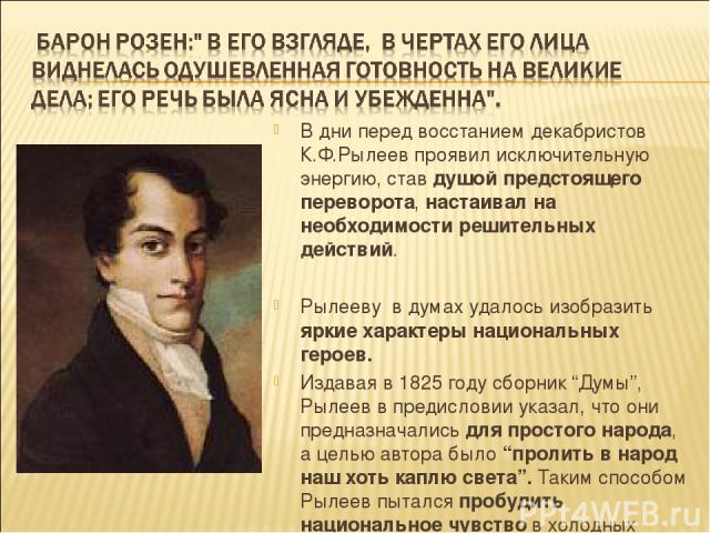 В дни перед восстанием декабристов К.Ф.Рылеев проявил исключительную энергию, став душой предстоящего переворота, настаивал на необходимости решительных действий. Рылееву в думах удалось изобразить яркие характеры национальных героев. Издавая в 1825…