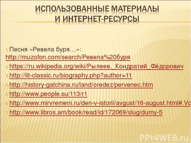 Песня «Ревела буря…»: http://muzofon.com/search/Ревела%20буря https://ru.wikipedia.org/wiki/Рылеев,_Кондратий_Фёдорович http://lit-classic.ru/biography.php?author=11 http://history-gatchina.ru/land/oredez/pervenec.htm http://www.people.su/113/r1 h…
