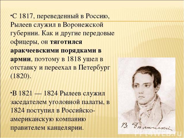 С 1817, переведенный в Россию, Рылеев служил в Воронежской губернии. Как и другие передовые офицеры, он тяготился аракчеевскими порядками в армии, поэтому в 1818 ушел в отставку и переехал в Петербург (1820). В 1821 — 1824 Рылеев служил заседателем …