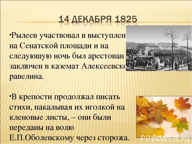 Рылеев участвовал в выступлении на Сенатской площади и на следующую ночь был арестован и заключен в каземат Алексеевского равелина. В крепости продолжал писать стихи, накалывая их иголкой на кленовые листы, – они были переданы на волю Е.П.Оболенском…