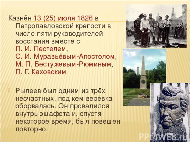 Казнён 13(25) июля 1826 в Петропавловской крепости в числе пяти руководителей восстания вместе с П.И.Пестелем, С.И.Муравьёвым-Апостолом, М.П.Бестужевым-Рюминым, П.Г.Каховским Рылеев был одним из трёх несчастных, под кем верёвка оборвалась. …