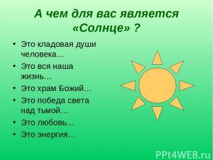 А чем для вас является «Солнце» ? Это кладовая души человека… Это вся наша жизнь