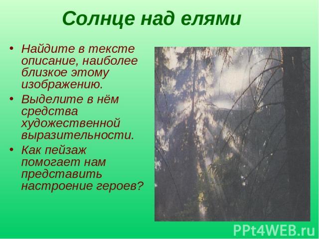 Солнце над елями Найдите в тексте описание, наиболее близкое этому изображению. Выделите в нём средства художественной выразительности. Как пейзаж помогает нам представить настроение героев?
