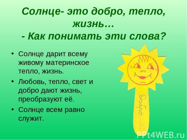 Солнце- это добро, тепло, жизнь… - Как понимать эти слова? Солнце дарит всему живому материнское тепло, жизнь. Любовь, тепло, свет и добро дают жизнь, преобразуют её. Солнце всем равно служит.