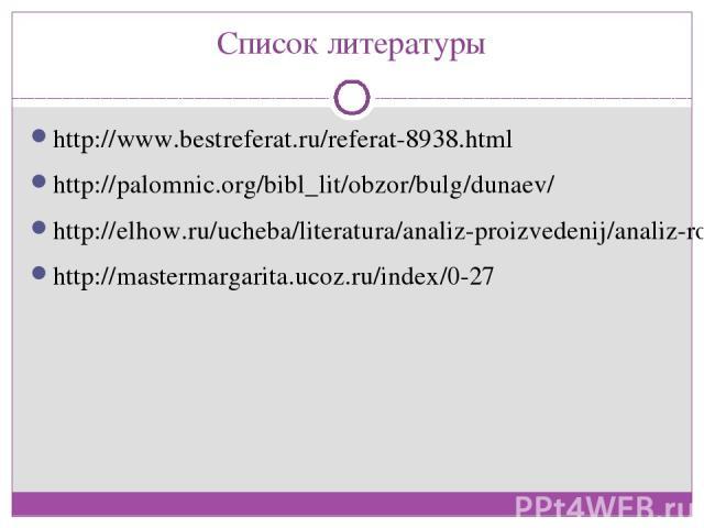 Список литературы http://www.bestreferat.ru/referat-8938.html http://palomnic.org/bibl_lit/obzor/bulg/dunaev/ http://elhow.ru/ucheba/literatura/analiz-proizvedenij/analiz-romana-master-i-margarita http://mastermargarita.ucoz.ru/index/0-27