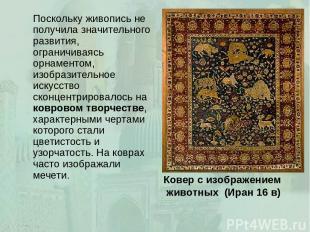 Ковер с изображением животных (Иран 16 в) Поскольку живопись не получила значите