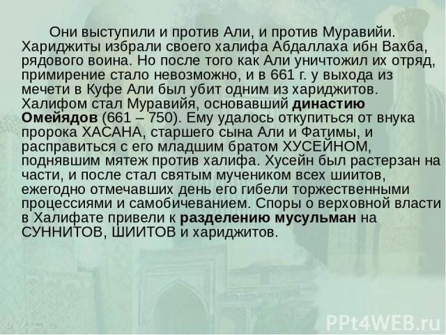 Они выступили и против Али, и против Муравийи. Хариджиты избрали своего халифа Абдаллаха ибн Вахба, рядового воина. Но после того как Али уничтожил их отряд, примирение стало невозможно, и в 661 г. у выхода из мечети в Куфе Али был убит одним из хар…