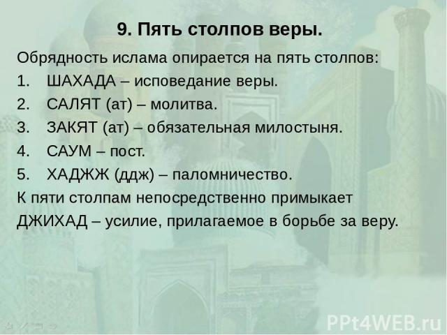 9. Пять столпов веры. Обрядность ислама опирается на пять столпов: ШАХАДА – исповедание веры. САЛЯТ (ат) – молитва. ЗАКЯТ (ат) – обязательная милостыня. САУМ – пост. ХАДЖЖ (ддж) – паломничество. К пяти столпам непосредственно примыкает ДЖИХАД – усил…
