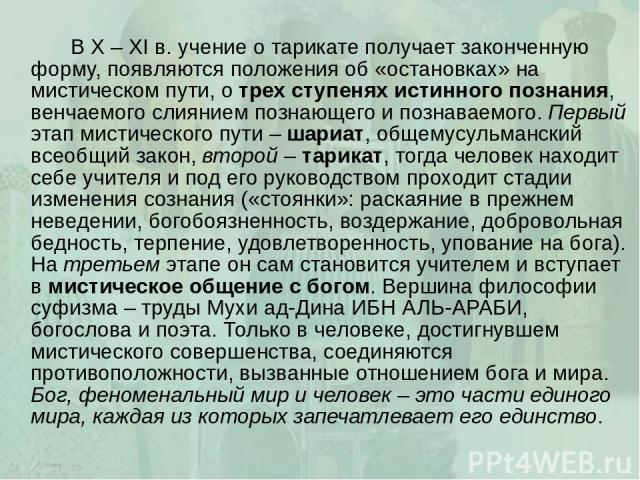 В X – XI в. учение о тарикате получает законченную форму, появляются положения об «остановках» на мистическом пути, о трех ступенях истинного познания, венчаемого слиянием познающего и познаваемого. Первый этап мистического пути – шариат, общемусуль…