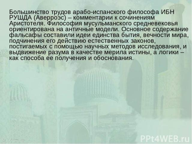 Большинство трудов арабо-испанского философа ИБН РУШДА (Аверроэс) – комментарии к сочинениям Аристотеля. Философия мусульманского средневековья ориентирована на античные модели. Основное содержание фальсафы составили идеи единства бытия, вечности ми…