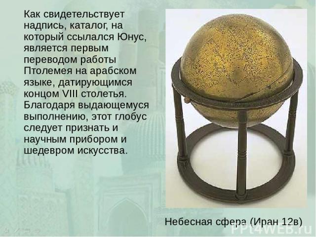 Как свидетельствует надпись, каталог, на который ссылался Юнус, является первым переводом работы Птолемея на арабском языке, датирующимся концом VIII столетья. Благодаря выдающемуся выполнению, этот глобус следует признать и научным прибором и шедев…