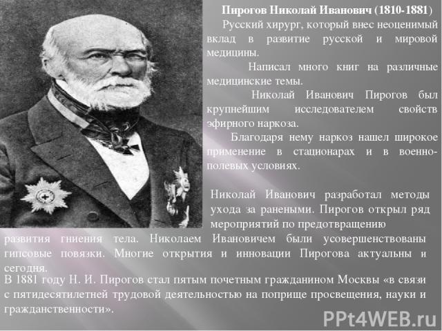Пирогов Николай Иванович (1810-1881) Русский хирург, который внес неоценимый вклад в развитие русской и мировой медицины. Написал много книг на различные медицинские темы. Николай Иванович Пирогов был крупнейшим исследователем свойств эфирного нарко…