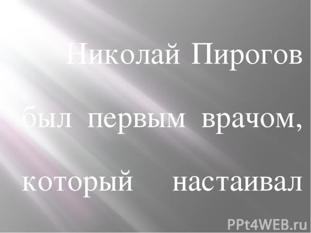 Николай Пирогов был первым врачом, который настаивал на широком использовании антисептиков.Он считал, что эти препараты незаменимы, особенно в хирургии. Медик полностью отдавал себя науке и обществу. Не прошли мимо Николая Пирогова и войны, в котор…